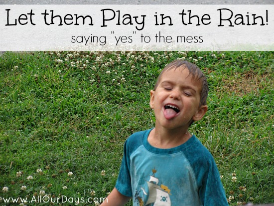 "Let them Play in the Rain: Saying ""Yes"" to the Mess @ AllOurDays.com"