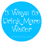 3 Tips to Help You Drink More Water @ AllOurDays.com #healthy #healthyyou #busymom