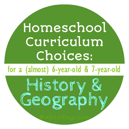 Homeschool Curriculum Choices: History & Geography (for a 6 and 7 year old) @ AllOurDays.com