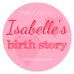 Isabelle's Birth Story: Part 1 @ AllOurDays.com