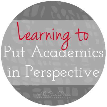 Learning to Put Academics in Perspective (31 Days of Learning with Little Ones) @ AllOurDays.com