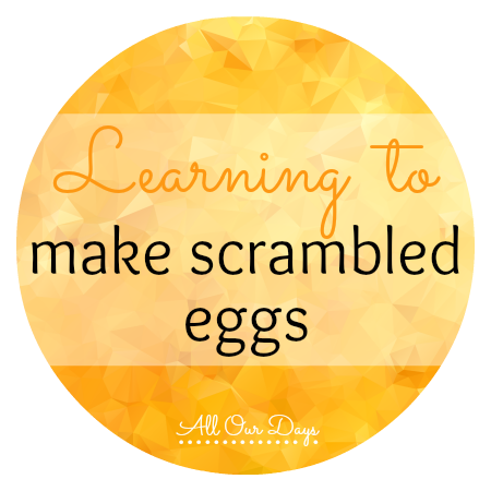 Learning to Make Scrambled Eggs {31 Days of Learning with Little Ones @ AllOurDays.com}