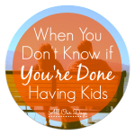 When You Don't Know if You're Done Having Kids @ AllOurDays.com #parenting #kids #babies
