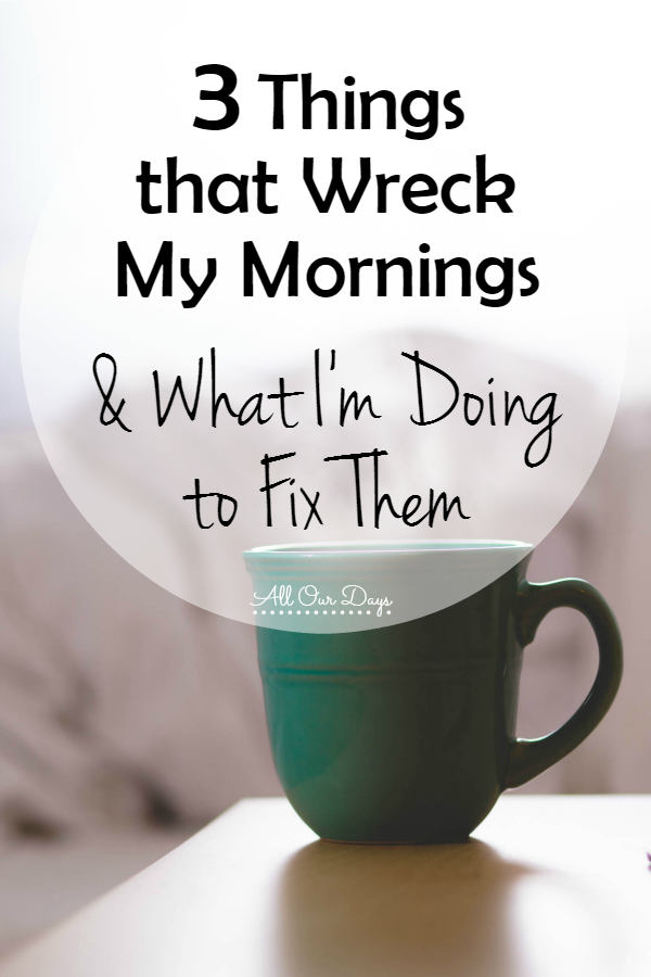 3 Things that Wreck My Mornings and What I'm Doing to Fix Them @ AllOurDays.com #makeoveryourmornings
